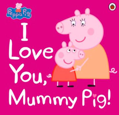 PEPPA PIG: I LOVE YOU MUMMY PIG
