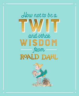 HOW NOT TO BE A TWIT AND OTHER WISDOM FROM ROALD D