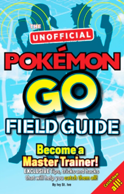 POKEMON GO! THE UNOFFICIAL FIELD GUIDE